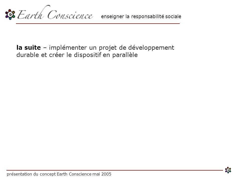 enseigner la responsabilité sociale présentation du concept Earth Conscience mai 2005 la suite – implémenter un projet de développement durable et créer le dispositif en parallèle