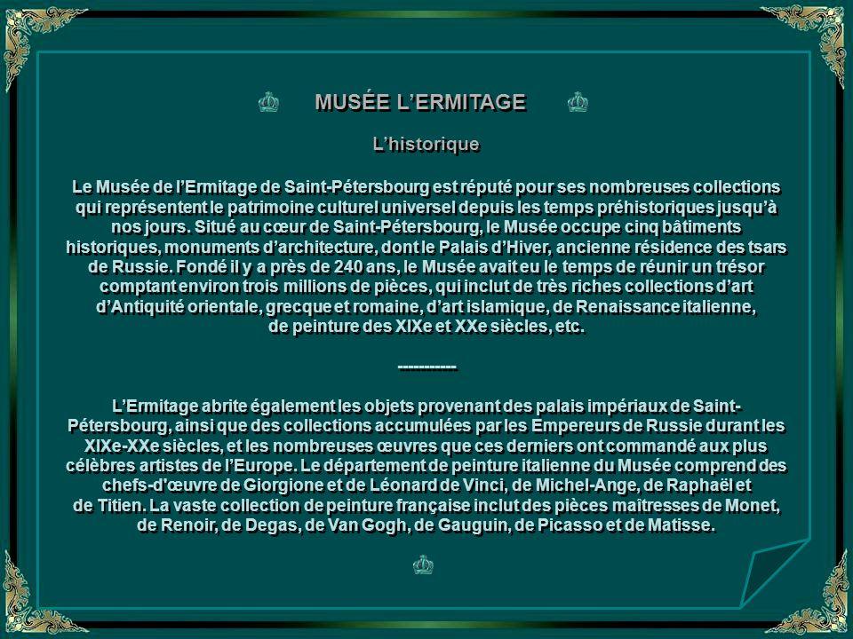 MUSÉE L'ERMITAGE L'historique Le Musée de l'Ermitage de Saint-Pétersbourg est réputé pour ses nombreuses collections qui représentent le patrimoine culturel universel depuis les temps préhistoriques jusqu'à nos jours.