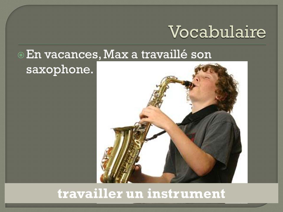  En vacances, Max a travaillé son saxophone. travailler un instrument