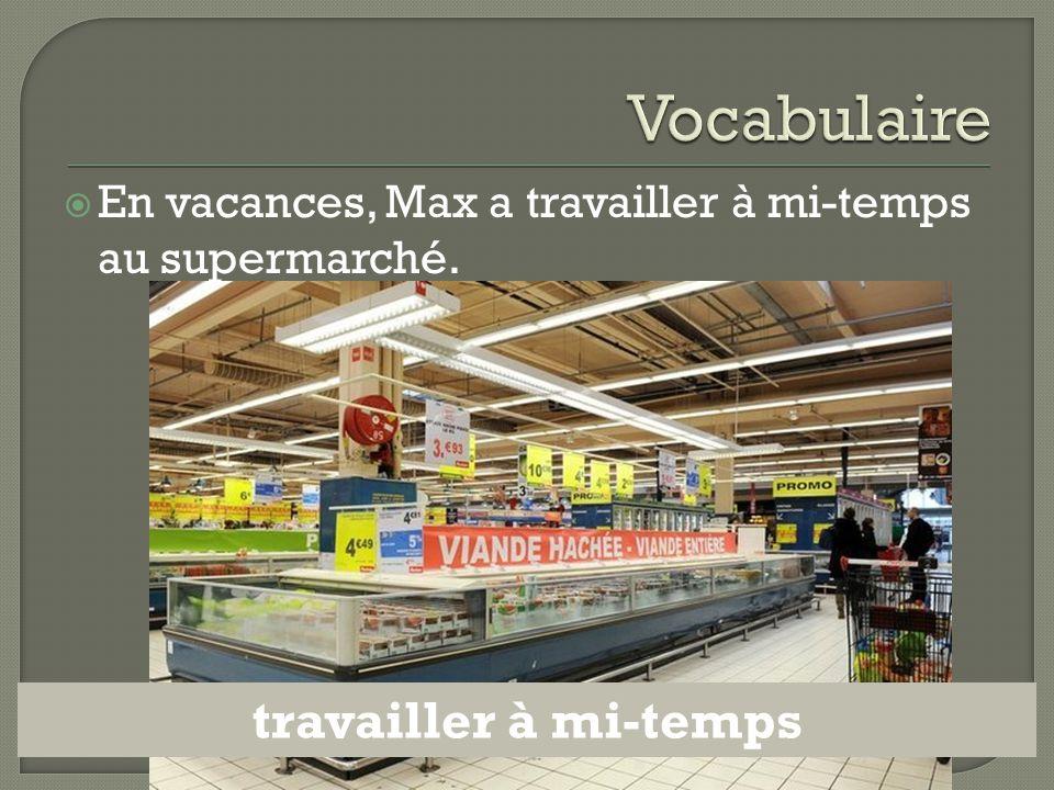  En vacances, Max a travailler à mi-temps au supermarché. travailler à mi-temps