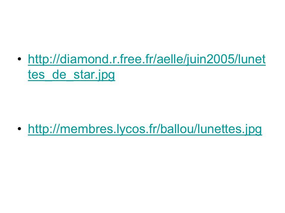 •http://diamond.r.free.fr/aelle/juin2005/lunet tes_de_star.jpghttp://diamond.r.free.fr/aelle/juin2005/lunet tes_de_star.jpg •http://membres.lycos.fr/ballou/lunettes.jpghttp://membres.lycos.fr/ballou/lunettes.jpg