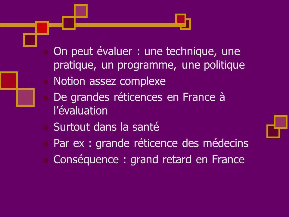 On peut évaluer : une technique, une pratique, un programme, une politique  Notion assez complexe  De grandes réticences en France à l'évaluation