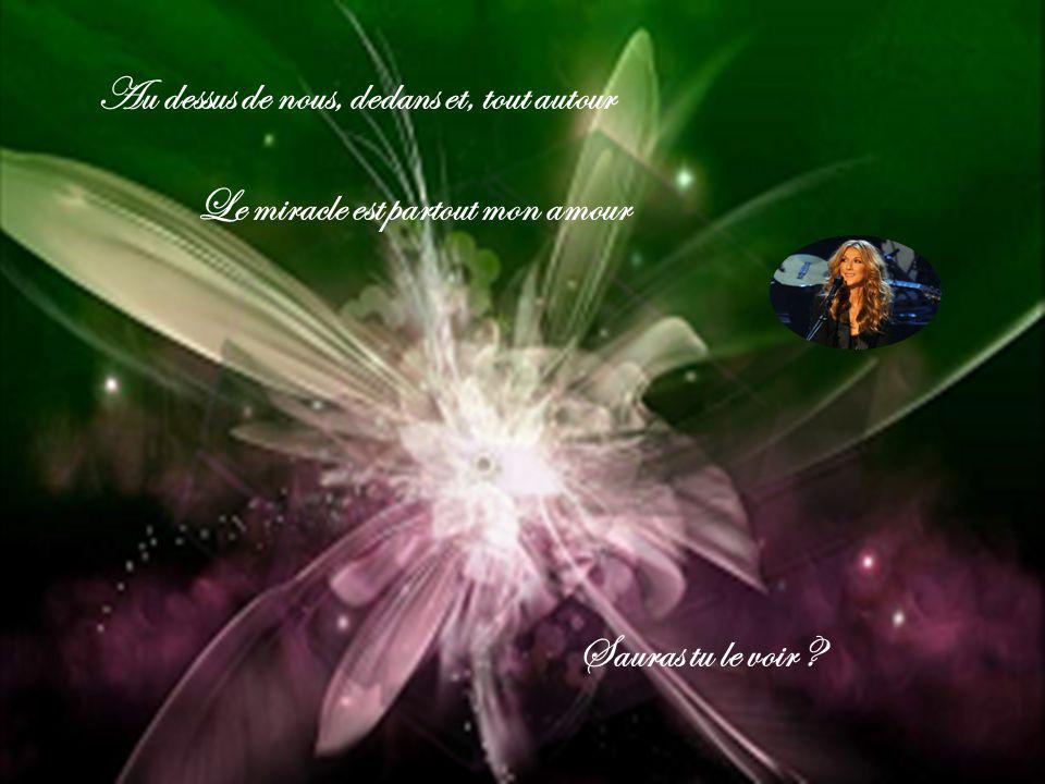 Au dessus de nous, dedans et, tout autour Le miracle est partout mon amour Sauras tu le voir ?