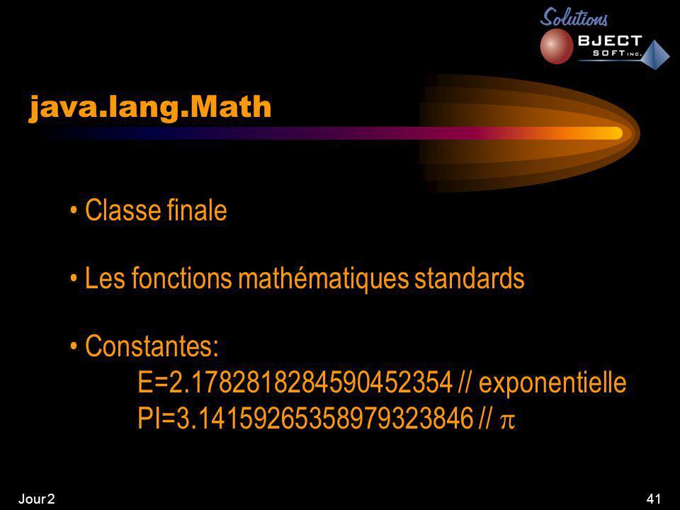 Jour 241 java.lang.Math • Classe finale • Les fonctions mathématiques standards • Constantes: E=2.1782818284590452354 // exponentielle PI=3.14159265358979323846 // 