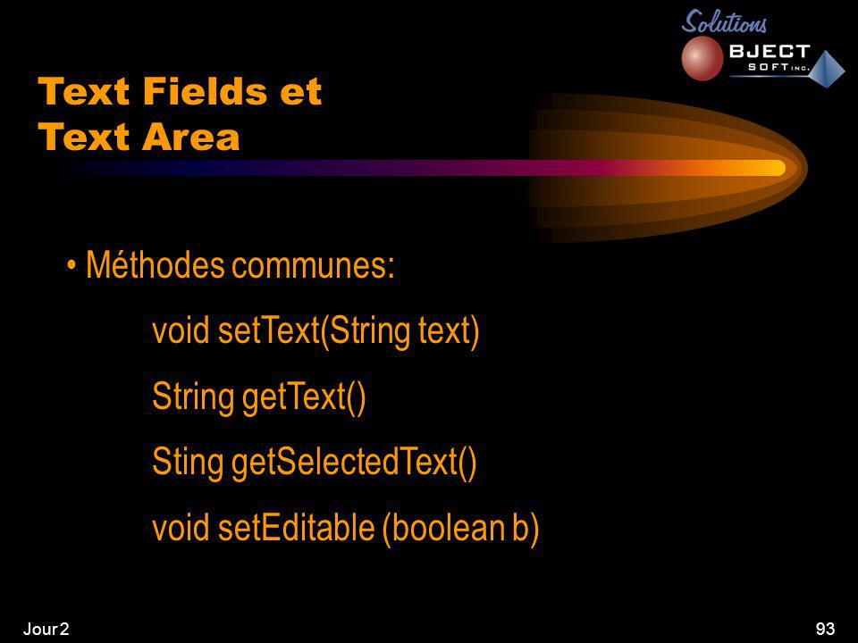 Jour 293 • Méthodes communes: void setText(String text) String getText() Sting getSelectedText() void setEditable (boolean b) Text Fields et Text Area