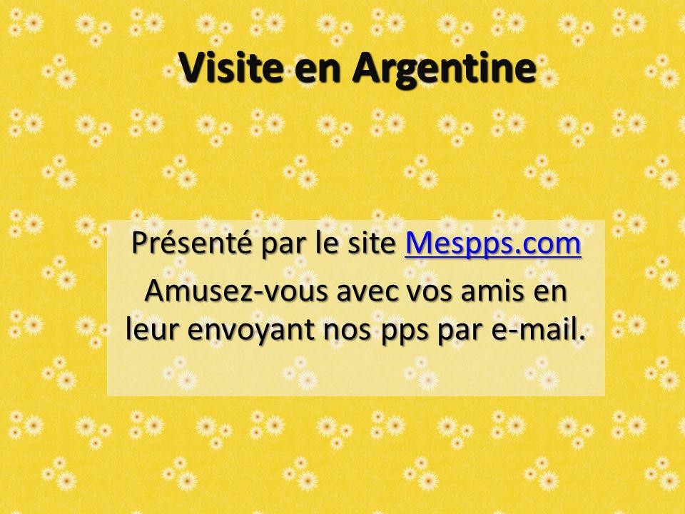 Visite en Argentine Présenté par le site Mespps.com Mespps.com Amusez-vous avec vos amis en leur envoyant nos pps par e-mail.
