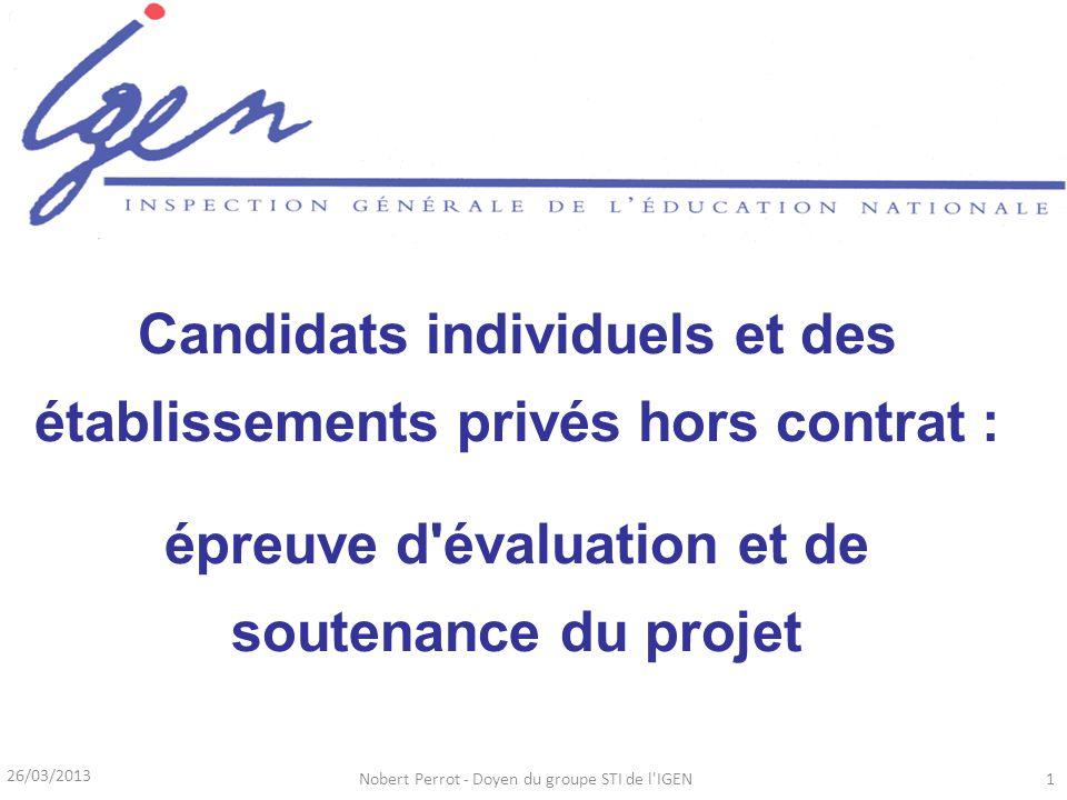 26/03/2013 Nobert Perrot - Doyen du groupe STI de l IGEN1 Candidats individuels et des établissements privés hors contrat : épreuve d évaluation et de soutenance du projet