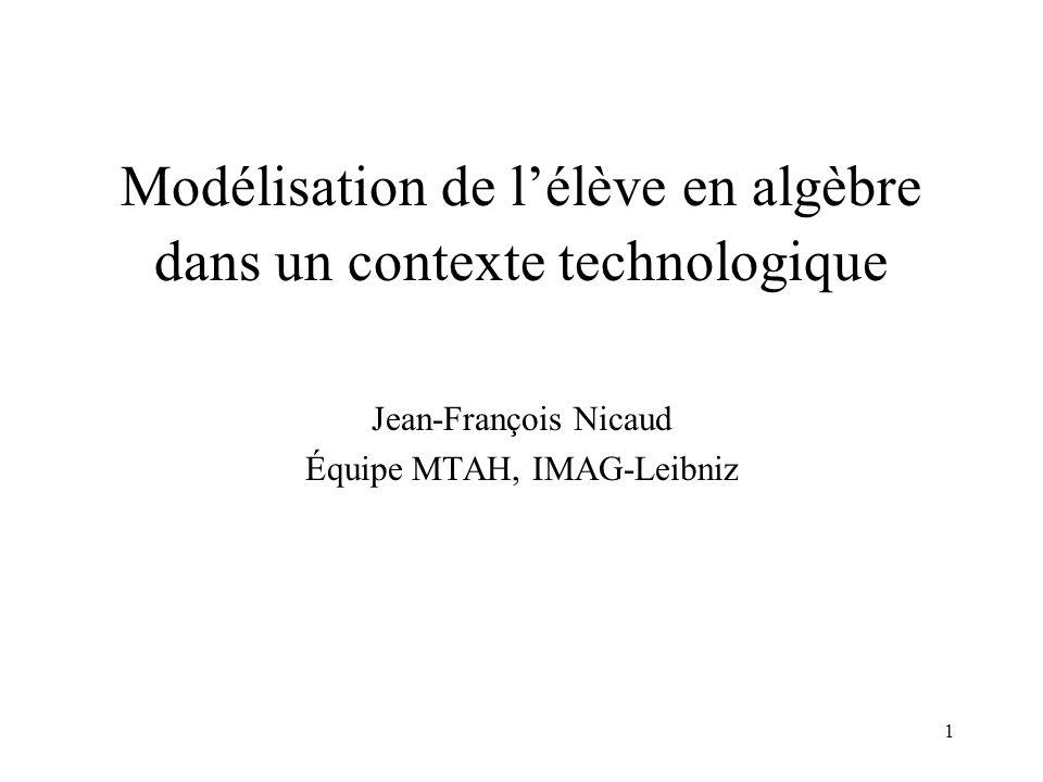 1 Modélisation de l'élève en algèbre dans un contexte technologique Jean-François Nicaud Équipe MTAH, IMAG-Leibniz