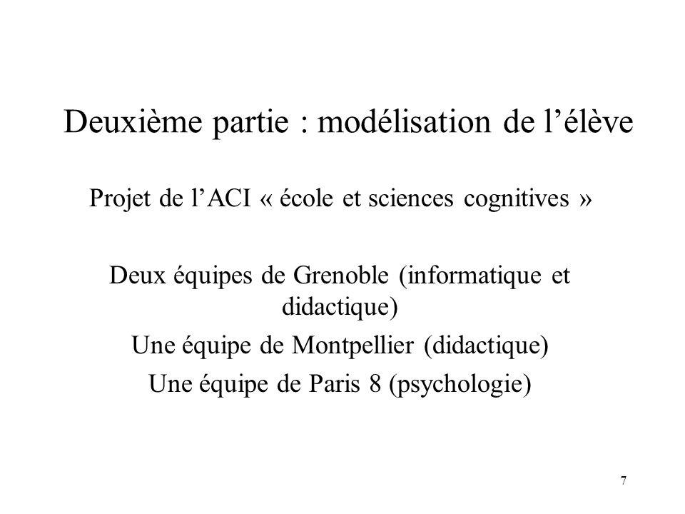 7 Deuxième partie : modélisation de l'élève Projet de l'ACI « école et sciences cognitives » Deux équipes de Grenoble (informatique et didactique) Une