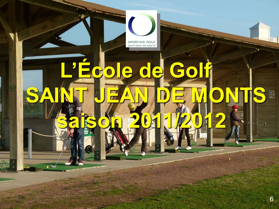 L'École de Golf SAINT JEAN DE MONTS saison 2010/2011l L'École de Golf SAINT JEAN DE MONTS saison 2011/2012 SAINT JEAN DE MONTS saison 2011/2012 6