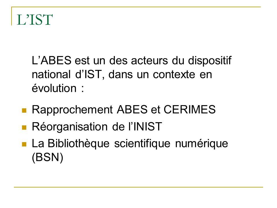 L'IST L'ABES est un des acteurs du dispositif national d'IST, dans un contexte en évolution :  Rapprochement ABES et CERIMES  Réorganisation de l'IN