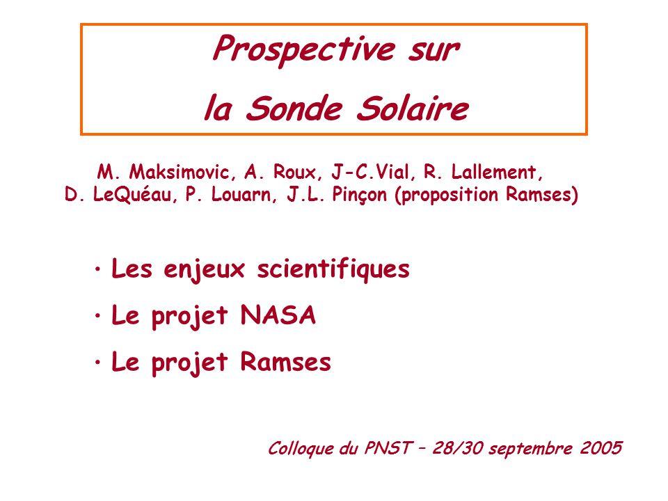 Prospective sur la Sonde Solaire M. Maksimovic, A. Roux, J-C.Vial, R. Lallement, D. LeQuéau, P. Louarn, J.L. Pinçon (proposition Ramses) • Les enjeux