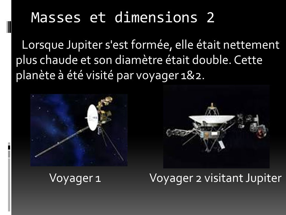 Masses et dimensions 1 Jupiter est 2,5 fois plus massive que toutes les planètes du système réunies. Son diamètre est 11 fois plus grand que celui de