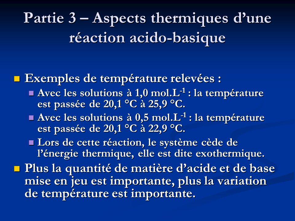 Partie 3 – Aspects thermiques d'une réaction acido-basique  Exemples de température relevées :  Avec les solutions à 1,0 mol.L -1 : la température e