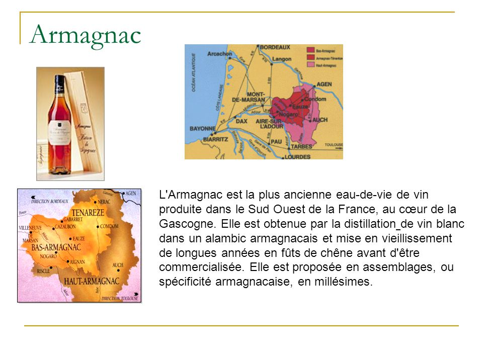 Armagnac L'Armagnac est la plus ancienne eau-de-vie de vin produite dans le Sud Ouest de la France, au cœur de la Gascogne. Elle est obtenue par la di