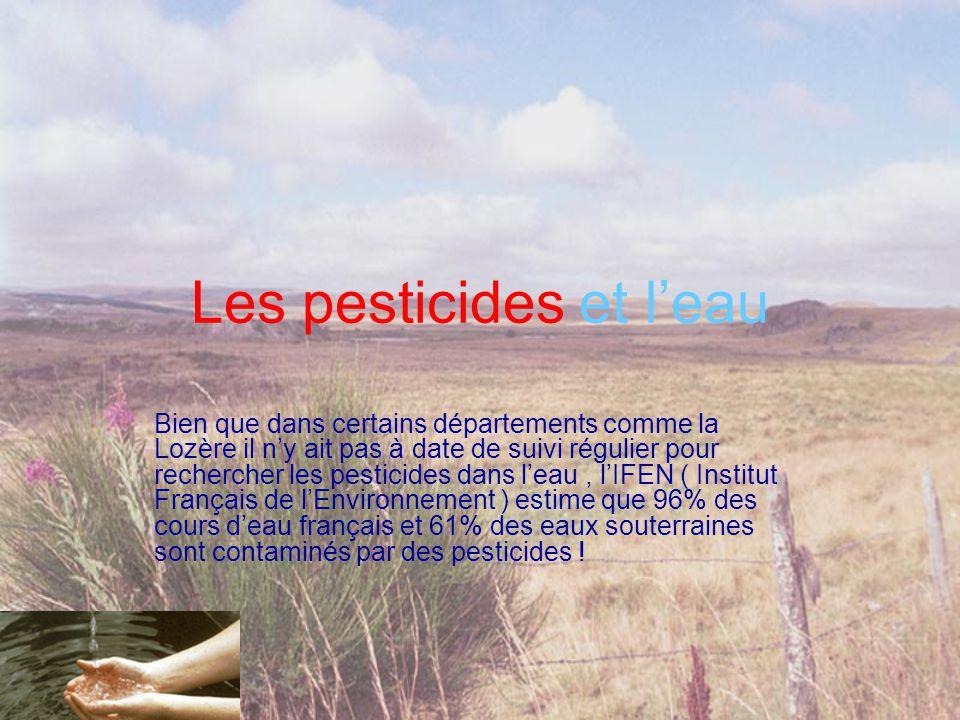 Les pesticides et l'eau Bien que dans certains départements comme la Lozère il n'y ait pas à date de suivi régulier pour rechercher les pesticides dans l'eau, l'IFEN ( Institut Français de l'Environnement ) estime que 96% des cours d'eau français et 61% des eaux souterraines sont contaminés par des pesticides !
