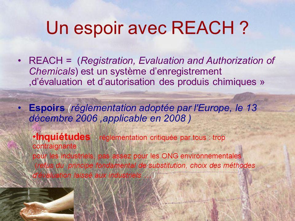 Un espoir avec REACH ? •REACH = (Registration, Evaluation and Authorization of Chemicals) est un système d'enregistrement,d'évaluation et d'autorisati