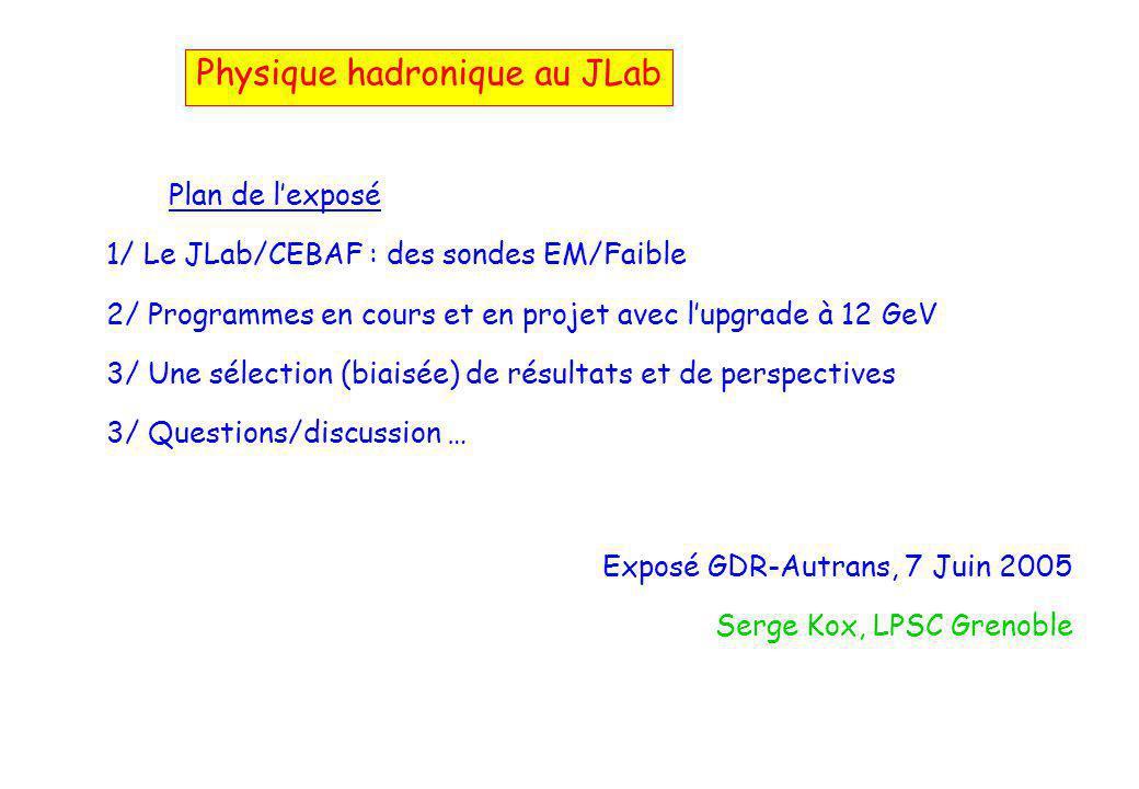 Plan de l'exposé 1/ Le JLab/CEBAF : des sondes EM/Faible 2/ Programmes en cours et en projet avec l'upgrade à 12 GeV 3/ Une sélection (biaisée) de résultats et de perspectives 3/ Questions/discussion … Exposé GDR-Autrans, 7 Juin 2005 Serge Kox, LPSC Grenoble Physique hadronique au JLab