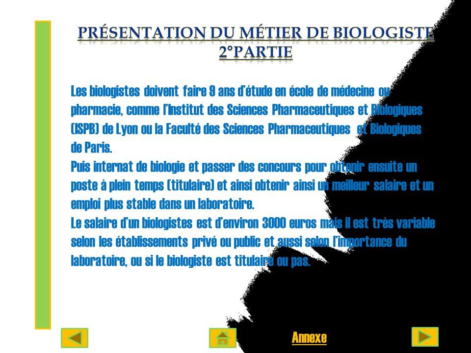 Les biologistes doivent faire 9 ans d'étude en école de médecine ou pharmacie, comme l'Institut des Sciences Pharmaceutiques et Biologiques (ISPB) de Lyon ou la Faculté des Sciences Pharmaceutiques et Biologiques de Paris.