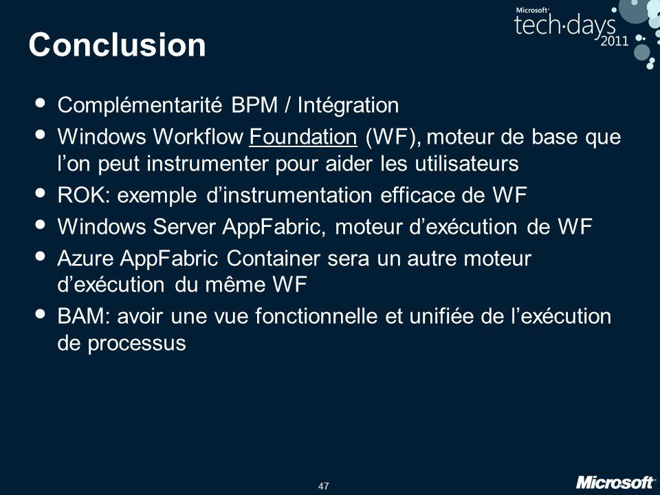 47 Conclusion • Complémentarité BPM / Intégration • Windows Workflow Foundation (WF), moteur de base que l'on peut instrumenter pour aider les utilisa