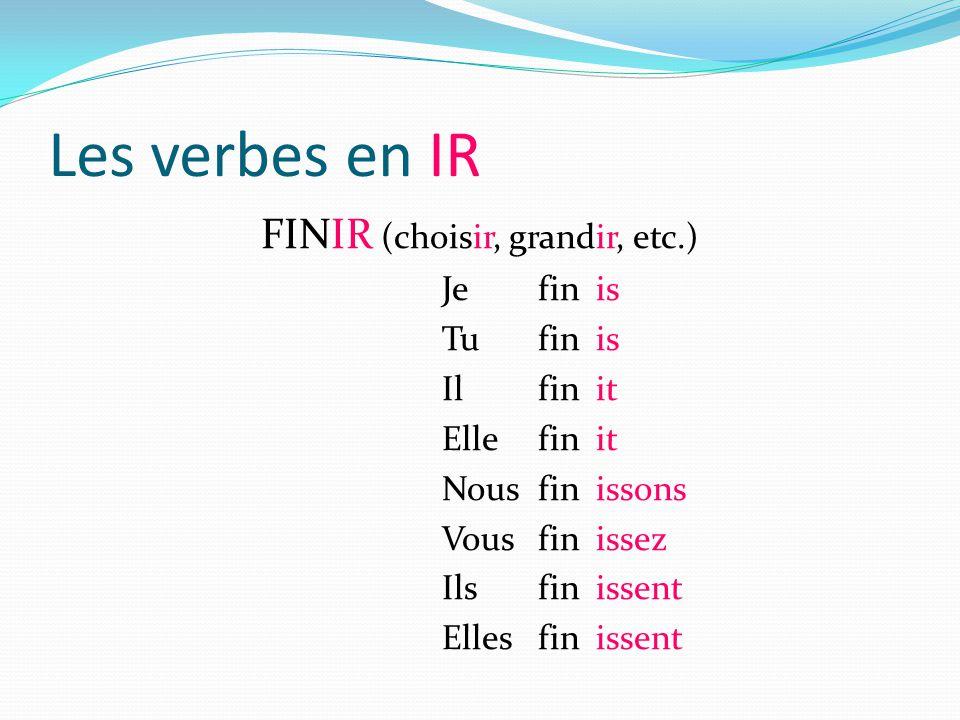 Les verbes en IR FINIR (choisir, grandir, etc.) Je fin is Tu fin is Il fin it Ellefin it Nousfin issons Vous fin issez Ils fin issent Ellesfin issent