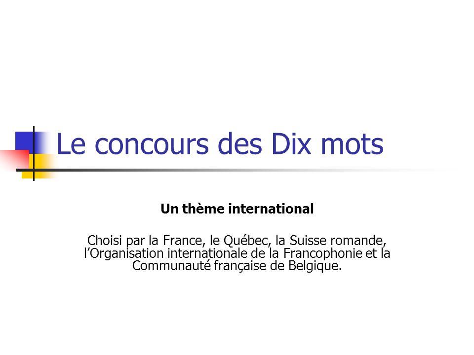 Le concours des Dix mots Un thème international Choisi par la France, le Québec, la Suisse romande, l'Organisation internationale de la Francophonie et la Communauté française de Belgique.