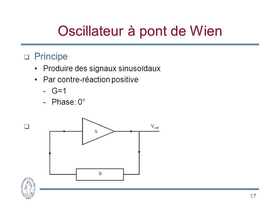 17 Oscillateur à pont de Wien  Principe •Produire des signaux sinusoïdaux •Par contre-réaction positive -G=1 -Phase: 0° 