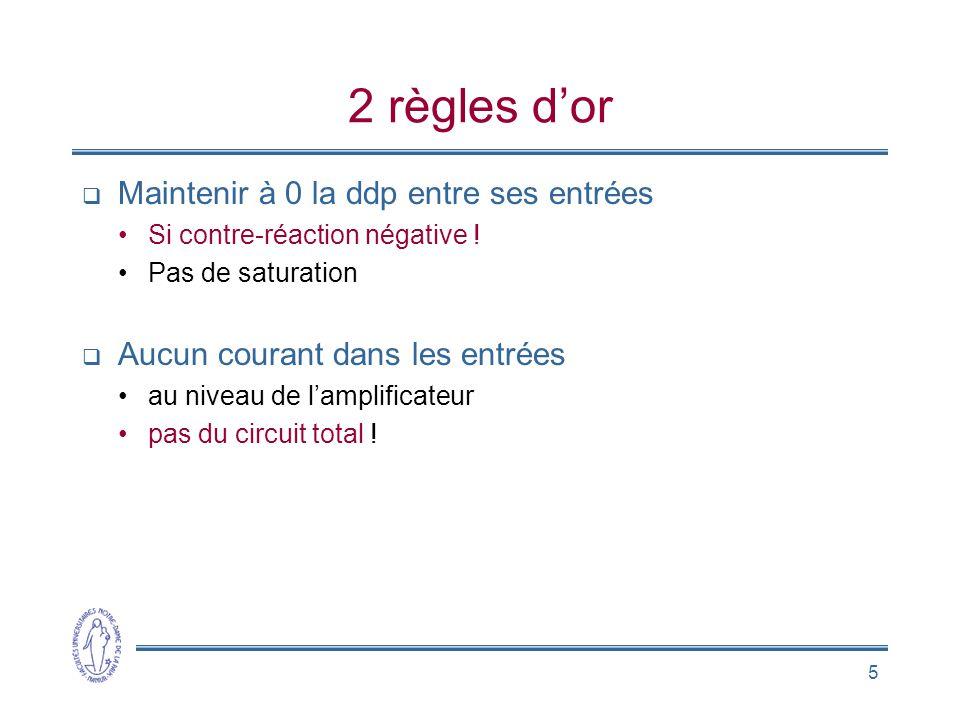 5 2 règles d'or  Maintenir à 0 la ddp entre ses entrées •Si contre-réaction négative ! •Pas de saturation  Aucun courant dans les entrées •au niveau