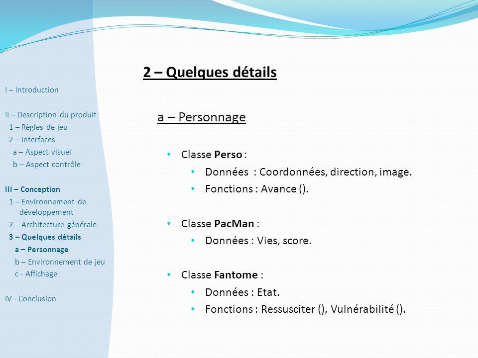 2 – Quelques détails a – Personnage • Classe Perso : • Données : Coordonnées, direction, image. • Fonctions : Avance (). • Classe PacMan : • Données :