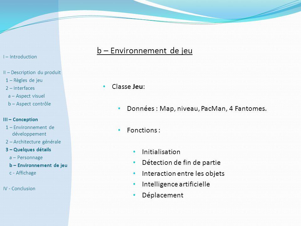 b – Environnement de jeu • Classe Jeu: • Données : Map, niveau, PacMan, 4 Fantomes. • Fonctions : • Initialisation • Détection de fin de partie • Inte