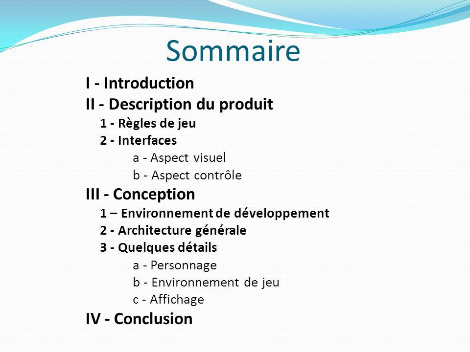 Sommaire I - Introduction II - Description du produit 1 - Règles de jeu 2 - Interfaces a - Aspect visuel b - Aspect contrôle III - Conception 1 – Envi