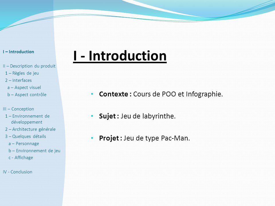 I - Introduction • Contexte : Cours de POO et Infographie. • Sujet : Jeu de labyrinthe. • Projet : Jeu de type Pac-Man. I – Introduction II – Descript