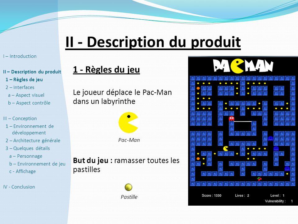 II - Description du produit 1 - Règles du jeu Le joueur déplace le Pac-Man dans un labyrinthe Pac-Man But du jeu : ramasser toutes les pastilles Pasti
