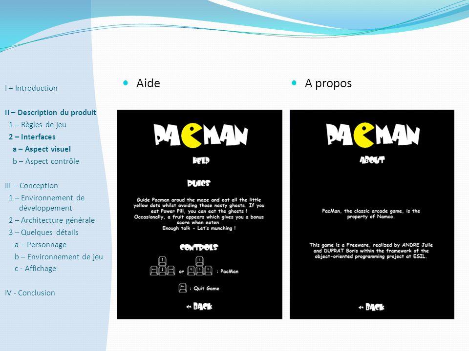  Aide  A propos I – Introduction II – Description du produit 1 – Règles de jeu 2 – Interfaces a – Aspect visuel b – Aspect contrôle III – Conception