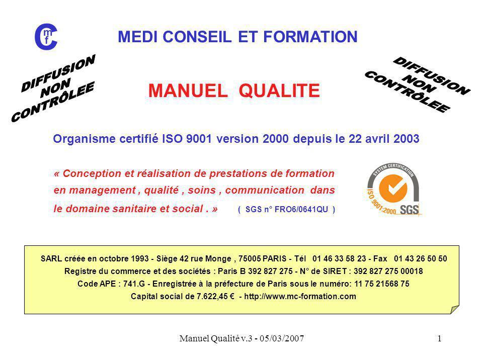 Manuel Qualité v.3 - 05/03/20072 MEDI CONSEIL ET FORMATION C m f Une équipe d'encadrement, de collaborateurs vacataires et de partenaires associés 421 journées d'intervention (2006) 90,7 % de satisfaction clients (2007) 95 % de satisfaction intervenants (2006)