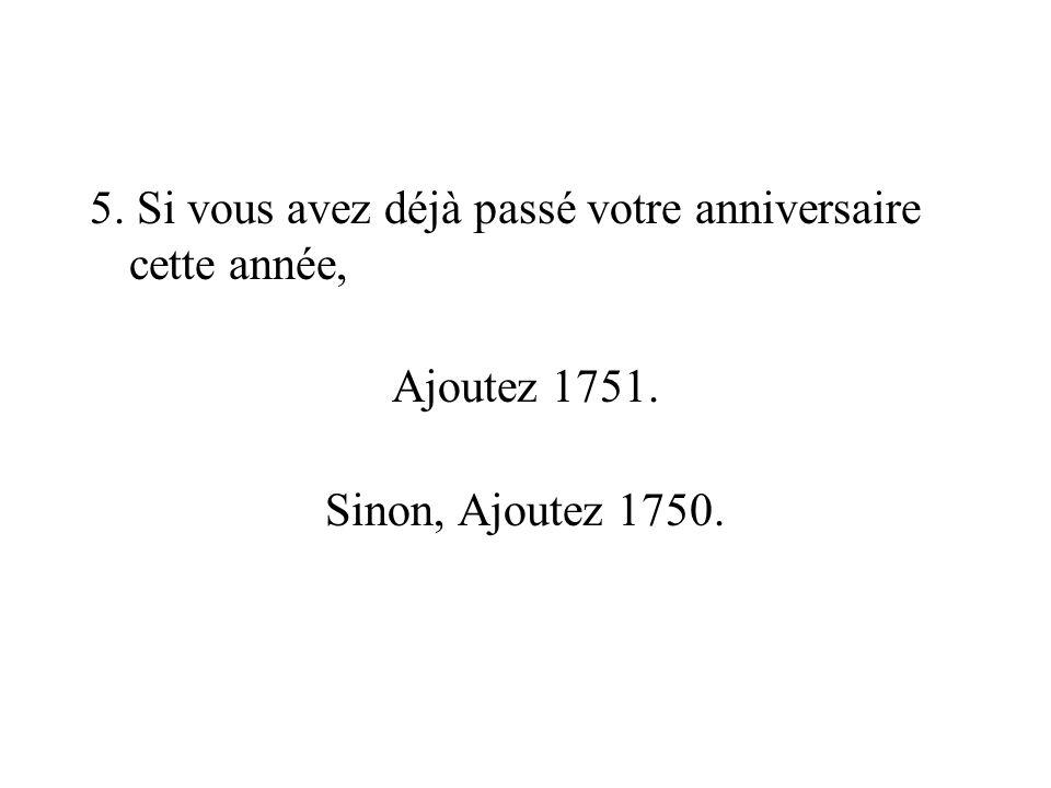 5. Si vous avez déjà passé votre anniversaire cette année, Ajoutez 1751. Sinon, Ajoutez 1750.