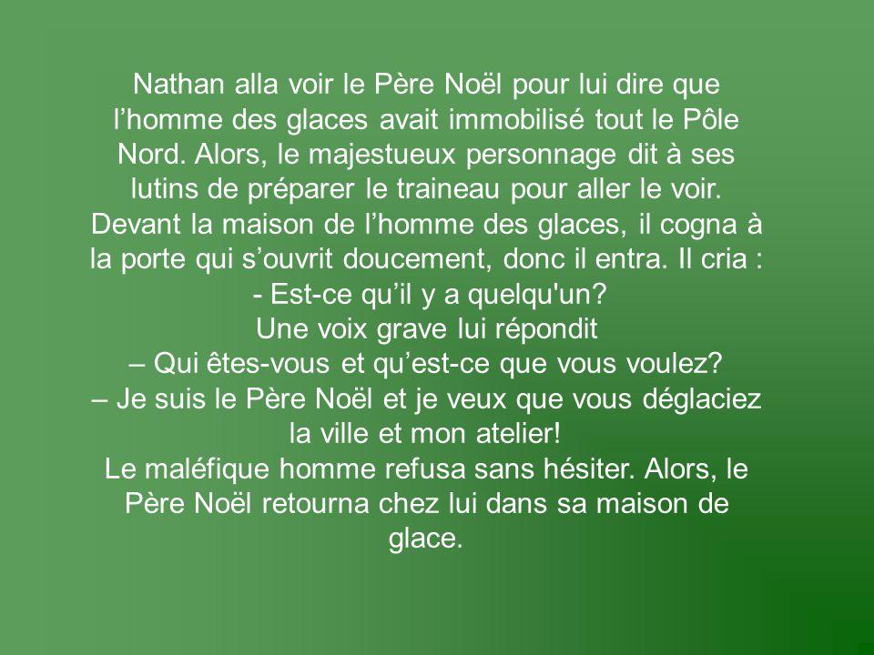 Nathan alla voir le Père Noël pour lui dire que l'homme des glaces avait immobilisé tout le Pôle Nord. Alors, le majestueux personnage dit à ses lutin