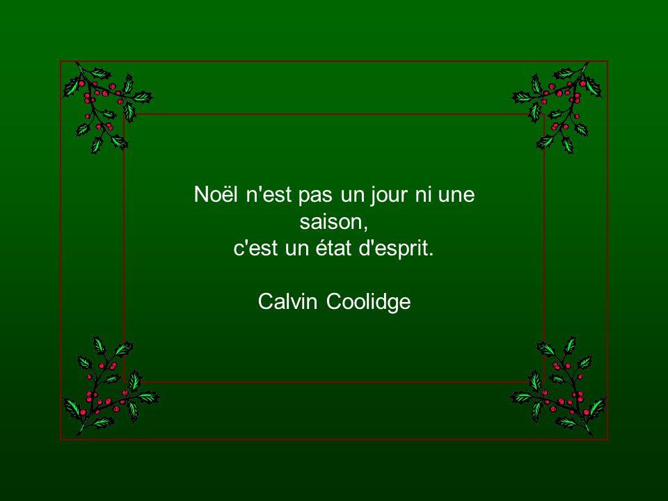 Noël n est pas un jour ni une saison, c est un état d esprit. Calvin Coolidge