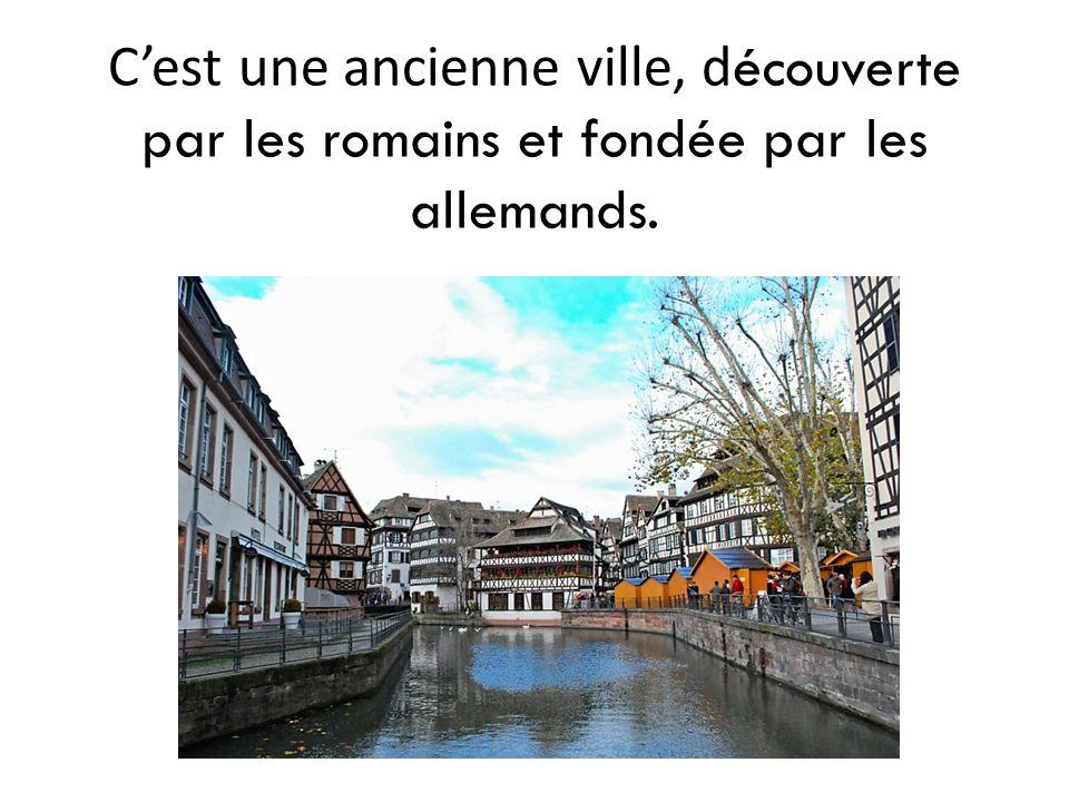 C'est une ancienne ville, d écouverte par les romains et fondée par les allemands.