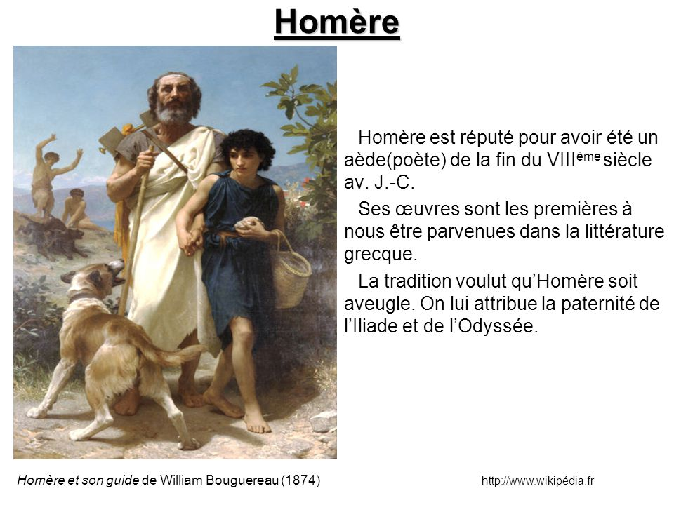 Homère Homère est réputé pour avoir été un aède(poète) de la fin du VIII ème siècle av. J.-C. Ses œuvres sont les premières à nous être parvenues dans