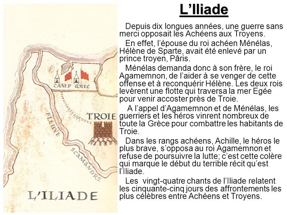 L'Iliade Depuis dix longues années, une guerre sans merci opposait les Achéens aux Troyens. En effet, l'épouse du roi achéen Ménélas, Hélène de Sparte