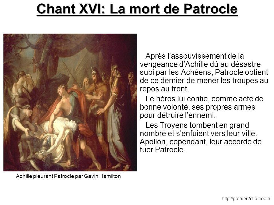 Chant XVI: La mort de Patrocle Après l'assouvissement de la vengeance d'Achille dû au désastre subi par les Achéens, Patrocle obtient de ce dernier de