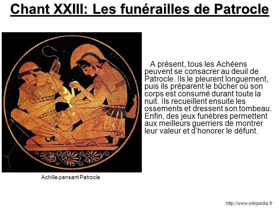 Chant XXIII: Les funérailles de Patrocle A présent, tous les Achéens peuvent se consacrer au deuil de Patrocle. Ils le pleurent longuement, puis ils p