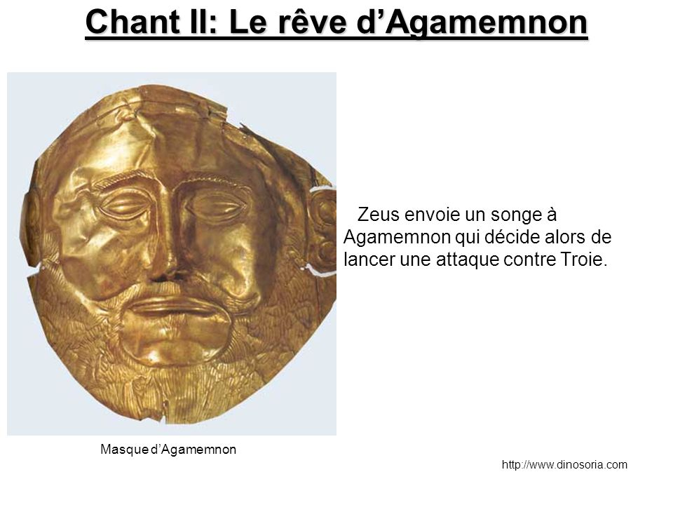 Chant II: Le rêve d'Agamemnon Zeus envoie un songe à Agamemnon qui décide alors de lancer une attaque contre Troie. Masque d'Agamemnon http://www.dino
