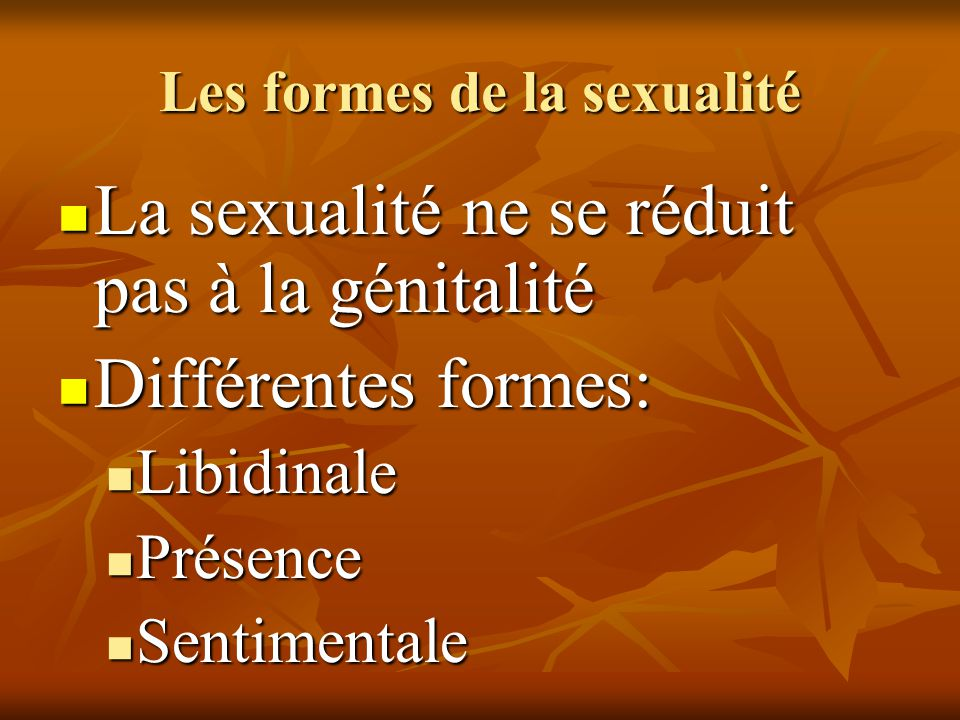 Les formes de la sexualité  La sexualité ne se réduit pas à la génitalité  Différentes formes:  Libidinale  Présence  Sentimentale