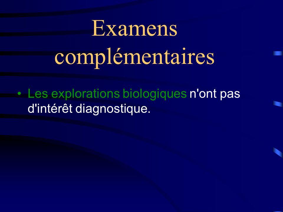 Examens complémentaires •Les explorations biologiques n ont pas d intérêt diagnostique.