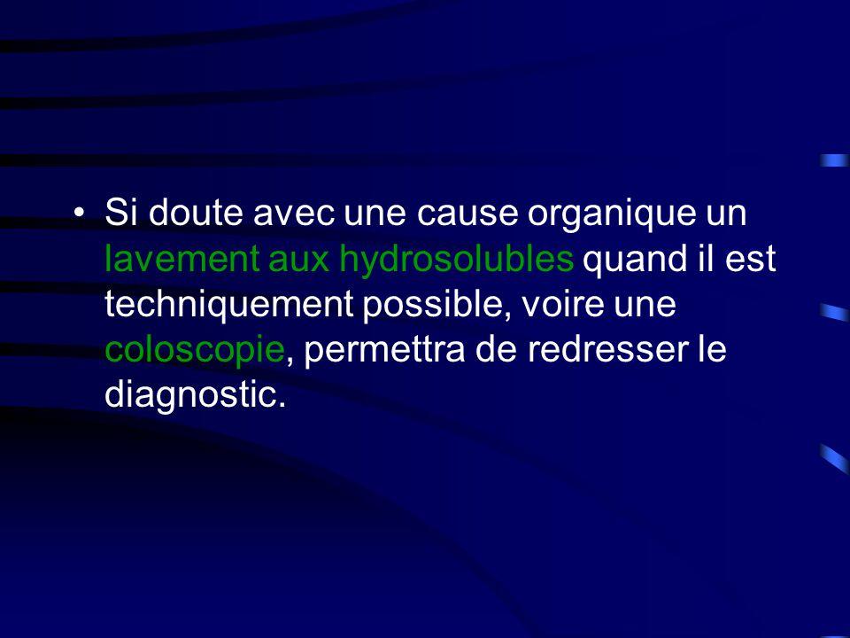 •Si doute avec une cause organique un lavement aux hydrosolubles quand il est techniquement possible, voire une coloscopie, permettra de redresser le diagnostic.