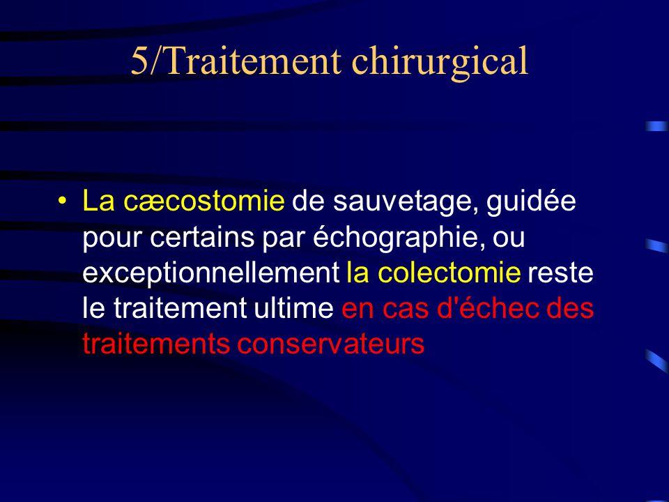 5/Traitement chirurgical •La cæcostomie de sauvetage, guidée pour certains par échographie, ou exceptionnellement la colectomie reste le traitement ultime en cas d échec des traitements conservateurs