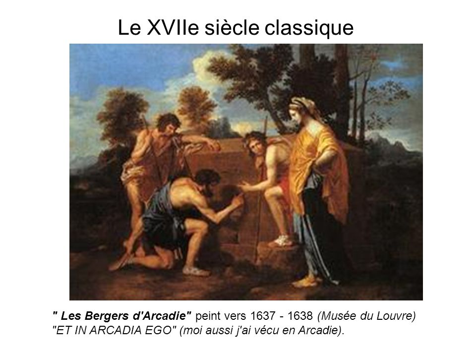 Le XVIIe siècle classique Les Bergers d Arcadie peint vers 1637 - 1638 (Musée du Louvre) ET IN ARCADIA EGO (moi aussi j ai vécu en Arcadie).