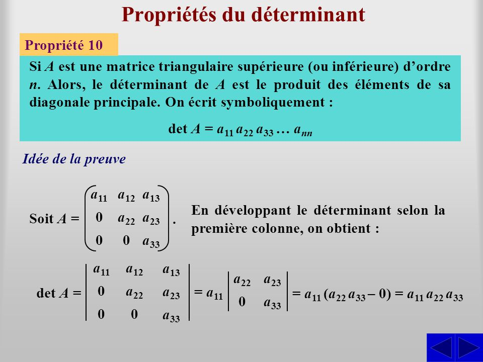 Propriétés du déterminant Propriété 10 Si A est une matrice triangulaire supérieure (ou inférieure) d'ordre n. Alors, le déterminant de A est le produ